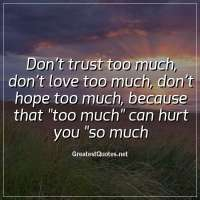 Don't trust too much, don't love too much, don't hope too much, because that too much can hurt you so much