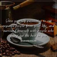 Give yourself permission to cut negative people from your life, and surround yourself with people who bring out the best in you