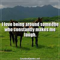 I love being around someone who constantly makes me laugh.