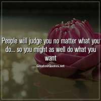 People will judge you no matter what you do... so you might as well do what you want