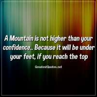 A Mountain is not higher than your confidence.. Because it will be under your feet, if you reach the top