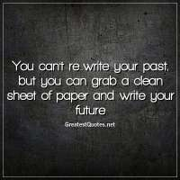 You can't re-write your past, but you can grab a clean sheet of paper and write your future