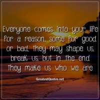 Everyone comes into your life for a reason, some for good or bad, they may shape us, break us, but in the end they make us who we are