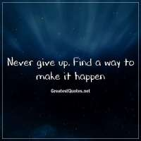 Never give up. Find a way to make it happen
