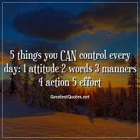 5 things you CAN control every day: 1 attitude 2 words 3 manners 4 action 5 effort