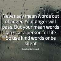 Never say mean words out of anger. Your anger will pass. But your mean words can scar a person for life. So use kind words or be silent