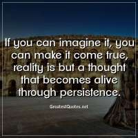 If you can imagine it, you can make it come true, reality is but a thought that becomes alive through persistence