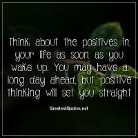 Think about the positives in your life as soon as you wake up. You may have a long day ahead, but positive thinking will set you straight