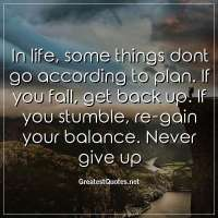 In life, some things dont go according to plan. If you fall, get back up. If you stumble, re-gain your balance. Never give up
