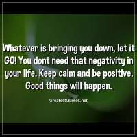 Whatever is bringing you down, let it GO! You dont need that negativity in your life. Keep calm and be positive. Good things will happen