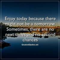 Enjoy today because there might not be a tomorrow. Sometimes, there are no next times and no second chances