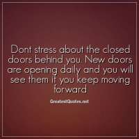 Dont stress about the closed doors behind you. New doors are opening daily and you will see them if you keep moving forward
