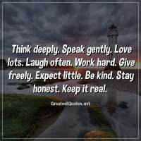 Think deeply. Speak gently. Love lots. Laugh often. Work hard. Give freely. Expect little. Be kind. Stay honest. Keep it real