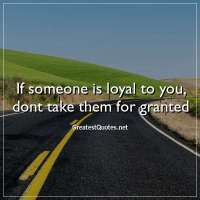 If someone is loyal to you, dont take them for granted