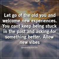 Let go of the old you and welcome new experiences. You cant keep being stuck in the past and asking for something better. Allow new vibes