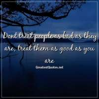 Dont treat people as bad as they are, treat them as good as you are.