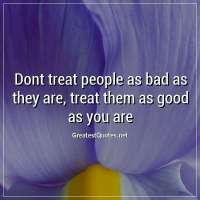Dont treat people as bad as they are, treat them as good as you are