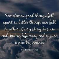 Sometimes good things fall apart so better things can fall together. Every story has an end, but in life every end is just a new beginning