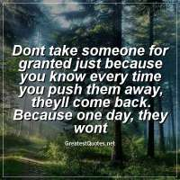 Dont take someone for granted just because you know every time you push them away, theyll come back. Because one day, they wont