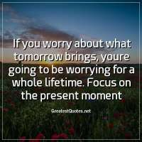 If you worry about what tomorrow brings, youre going to be worrying for a whole lifetime. Focus on the present moment