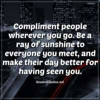 Compliment people wherever you go. Be a ray of sunshine to everyone you meet, and make their day better for having seen you