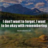 I don't want to forget, I want to be okay with remembering