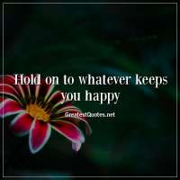Hold on to whatever keeps you happy.