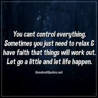 You cant control everything. Sometimes you just need to relax & have faith that things will work out. Let go a little and let life happen