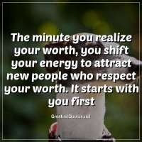 The minute you realize your worth, you shift your energy to attract new people who respect your worth. It starts with you first
