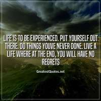 Life is to be experienced. Put yourself out there. Do things youve never done. Live a life where at the end, you will have no regrets