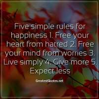 Five simple rules for happiness 1. Free your heart from hatred 2. Free your mind from worries 3. Live simply 4. Give more 5. Expect less