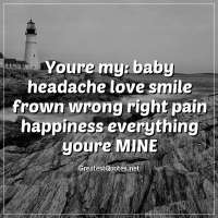 Youre my: baby headache love smile frown wrong right pain happiness everything youre MINE