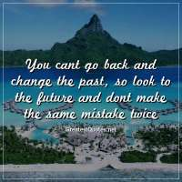You cant go back and change the past, so look to the future and dont make the same mistake twice.