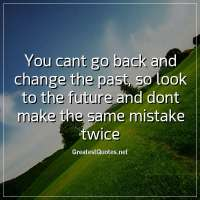 You cant go back and change the past, so look to the future and dont make the same mistake twice