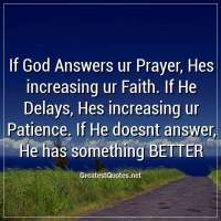 If God Answers ur Prayer, Hes increasing ur Faith. If He Delays, Hes increasing ur Patience. If He doesnt answer, He has something BETTER