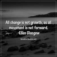 All change is not growth, as all movement is not forward. -EllenGlasgow