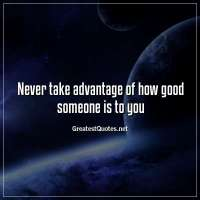 Never take advantage of how good someone is to you