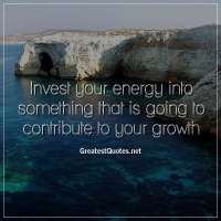 Invest your energy into something that is going to contribute to your growth