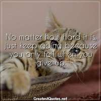 No matter how hard it is, just keep going because you only fail when you give up.