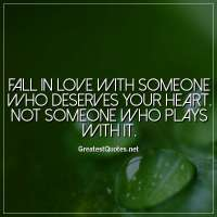 Fall in love with someone who deserves your heart. Not someone who plays with it