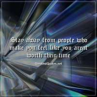 Stay away from people who make you feel like you arent worth their time