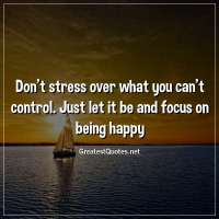 Don't stress over what you can't control. Just let it be and focus on being happy