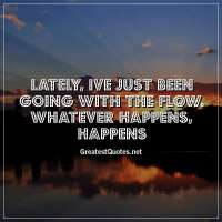Lately, Ive just been going with the flow. Whatever happens, happens