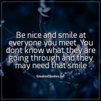 Be nice and smile at everyone you meet. You dont know what they are going through and they may need that smile