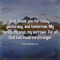 God, thank you for today, yesterday, and tomorrow. My family, my joys, my sorrows. For all that has made me stronger
