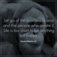 Let go of the pointless drama and the people who create it. Life is too short to be anything but happy