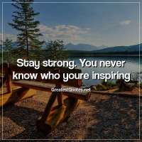 Stay strong. You never know who youre inspiring