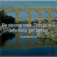 Be strong now. Things will definitely get better