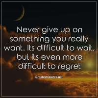 Never give up on something you really want. Its difficult to wait, but its even more difficult to regret