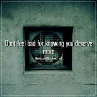 Dont feel bad for knowing you deserve more